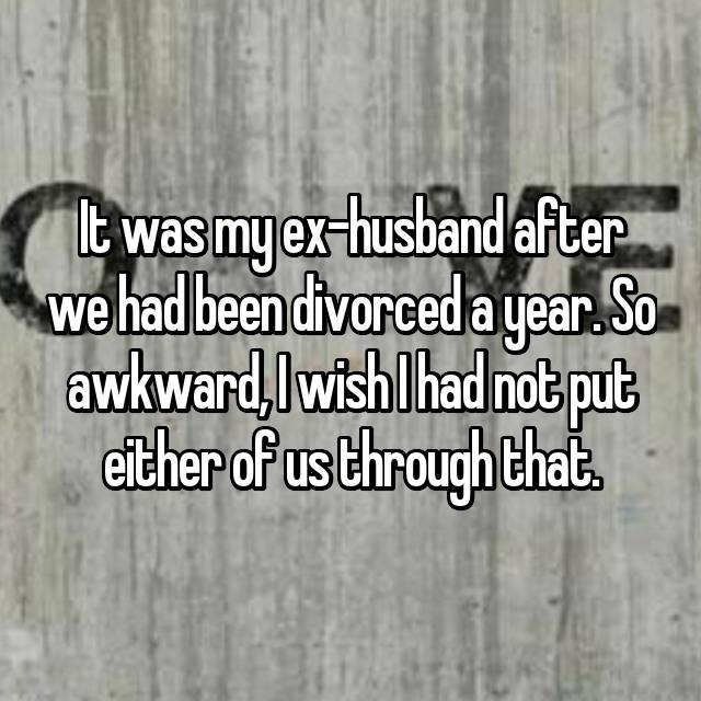 It was my ex-husband after we had been divorced a year. So awkward, I wish I had not put either of us through that.