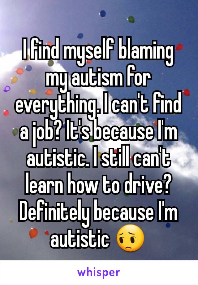 I find myself blaming my autism for everything. I can't find a job? It's because I'm autistic. I still can't learn how to drive? Definitely because I'm autistic 😔
