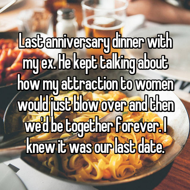 Last anniversary dinner with my ex. He kept talking about how my attraction to women would just blow over and then we'd be together forever. I knew it was our last date.