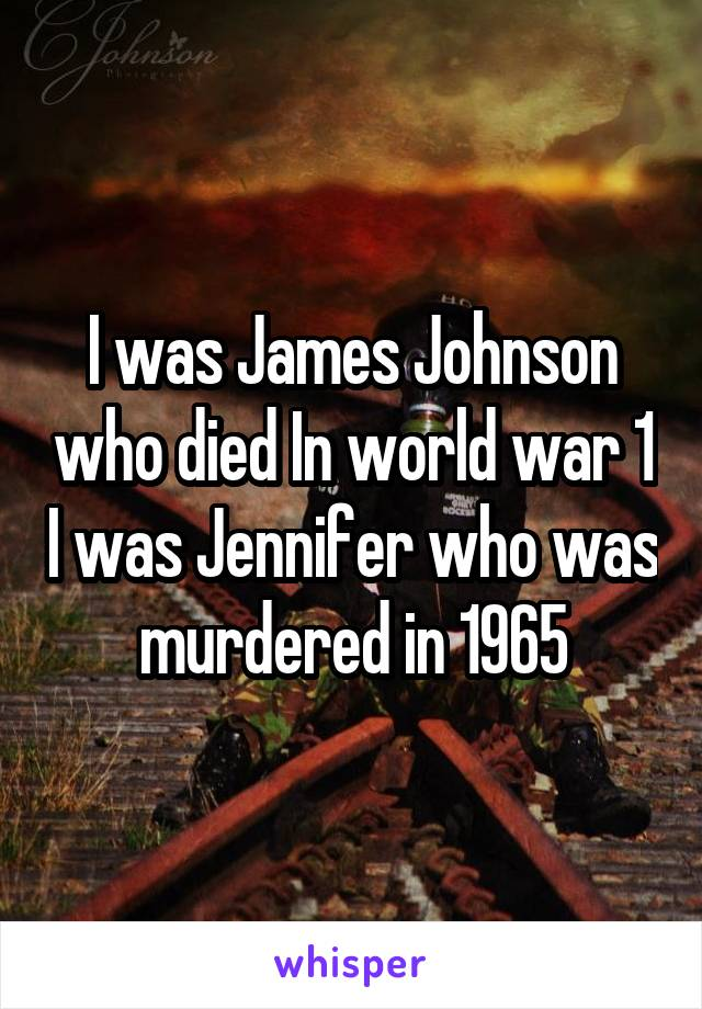 I was James Johnson who died In world war 1 I was Jennifer who was murdered in 1965