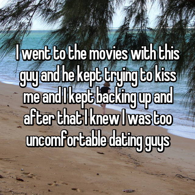 I went to the movies with this guy and he kept trying to kiss me and I kept backing up and after that I knew I was too uncomfortable dating guys