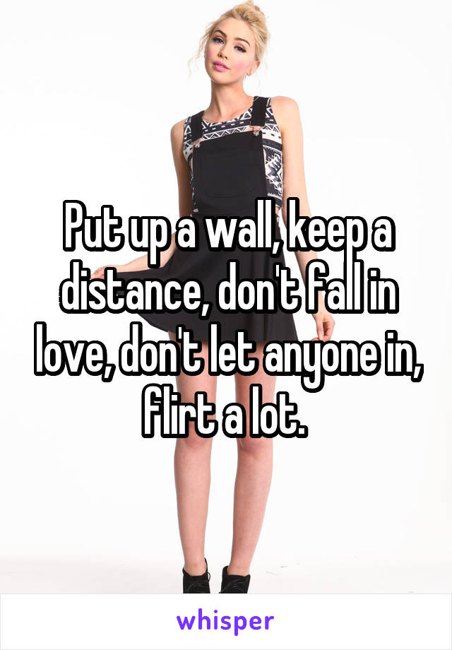 Put up a wall, keep a distance, don't fall in love, don't let anyone in, flirt a lot.