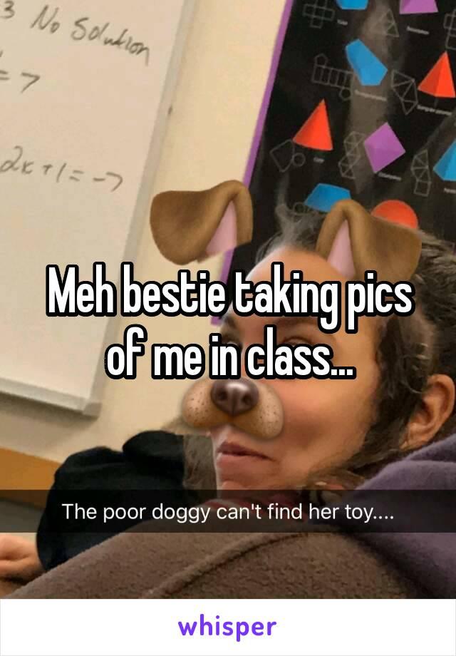 Meh bestie taking pics of me in class...