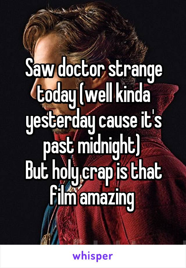 Saw doctor strange today (well kinda yesterday cause it's past midnight)  But holy crap is that film amazing