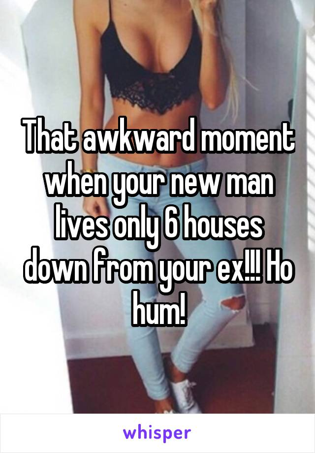 That awkward moment when your new man lives only 6 houses down from your ex!!! Ho hum!