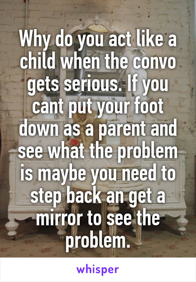 Why do you act like a child when the convo gets serious. If you cant put your foot down as a parent and see what the problem is maybe you need to step back an get a mirror to see the problem.