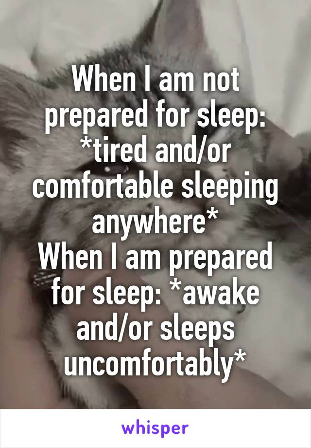 When I am not prepared for sleep: *tired and/or comfortable sleeping anywhere* When I am prepared for sleep: *awake and/or sleeps uncomfortably*