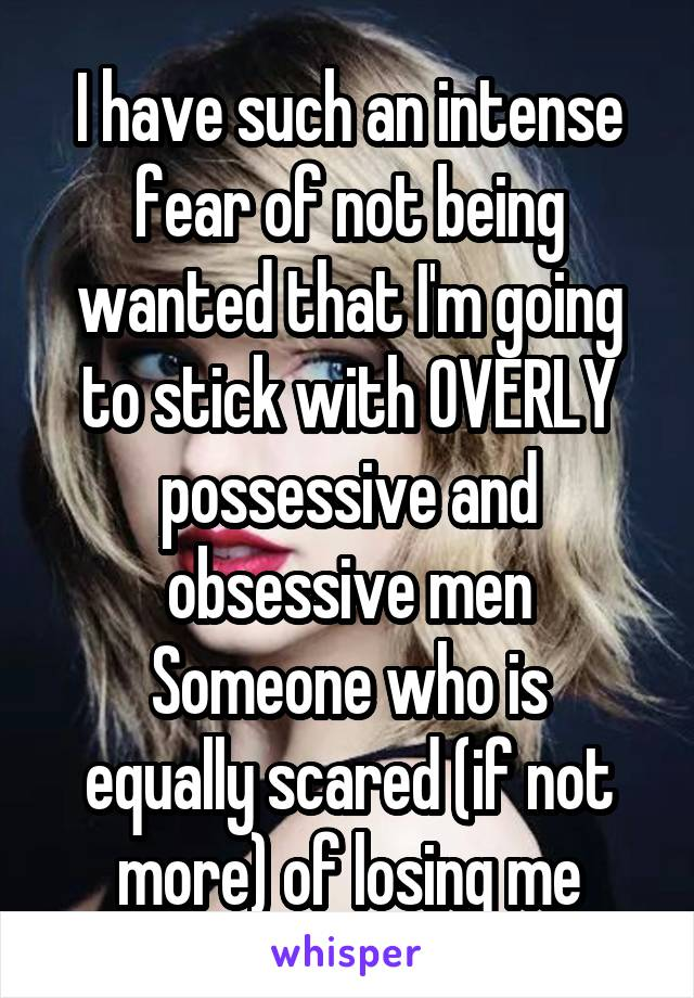 I have such an intense fear of not being wanted that I'm going to stick with OVERLY possessive and obsessive men Someone who is equally scared (if not more) of losing me