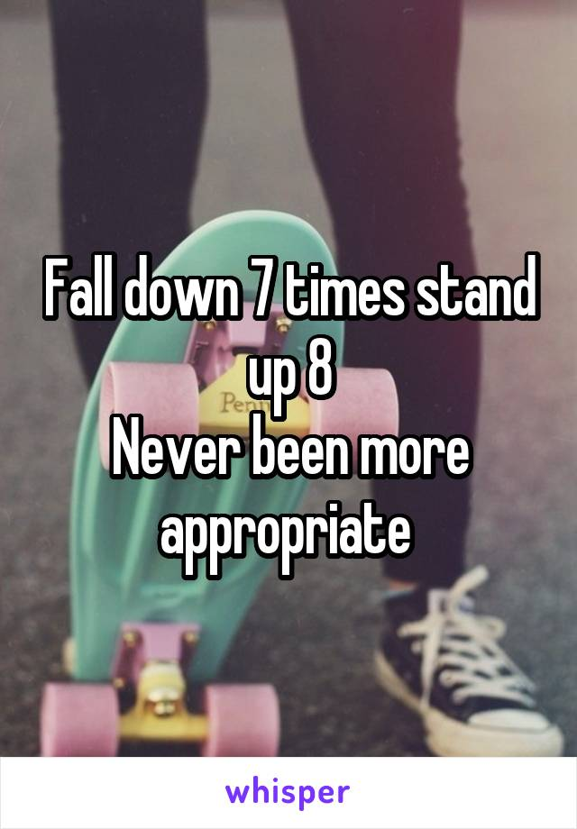 Fall down 7 times stand up 8 Never been more appropriate