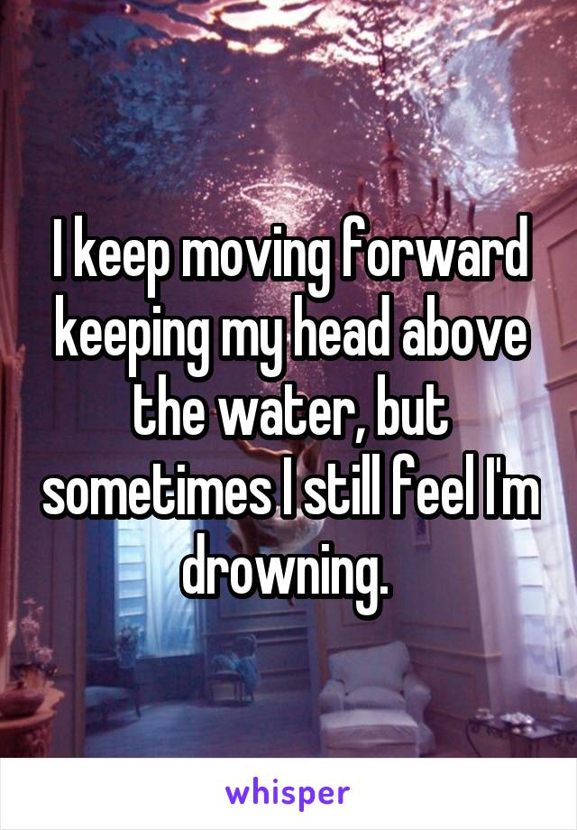 I keep moving forward keeping my head above the water, but sometimes I still feel I'm drowning.