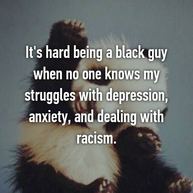 It's hard being a black guy when no one knows my struggles with depression, anxiety, and dealing with racism.