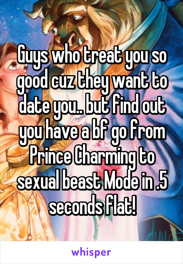 Guys who treat you so good cuz they want to date you.. but find out you have a bf go from Prince Charming to sexual beast Mode in .5 seconds flat!