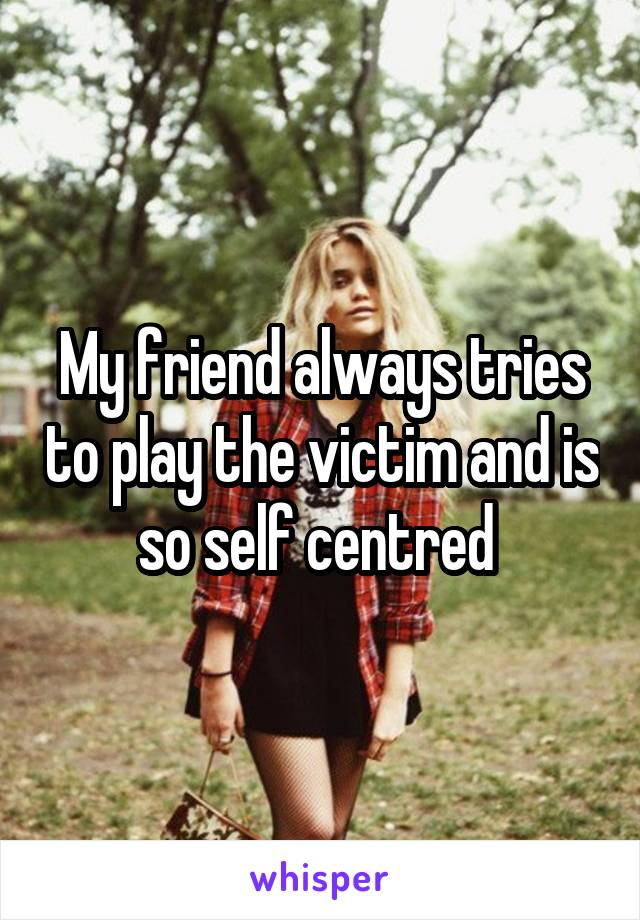 My friend always tries to play the victim and is so self centred