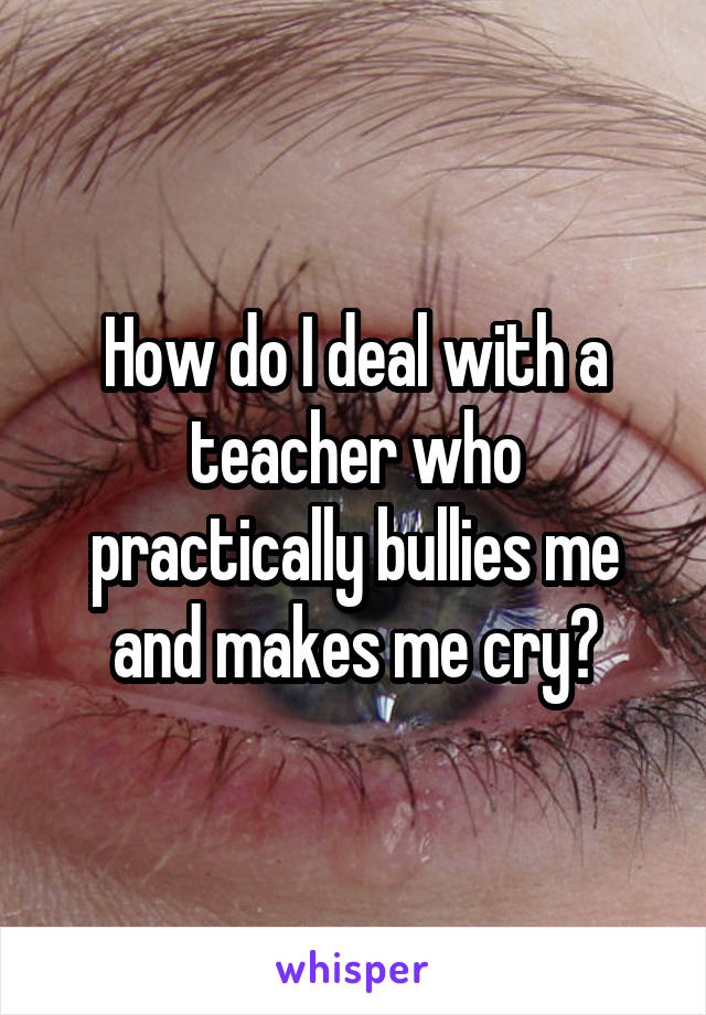 How do I deal with a teacher who practically bullies me and makes me cry?