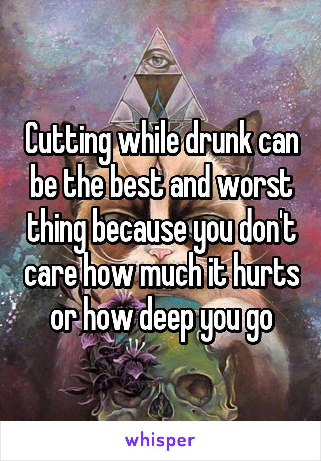 Cutting while drunk can be the best and worst thing because you don't care how much it hurts or how deep you go