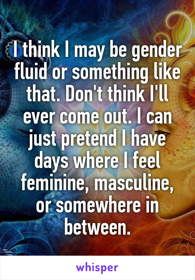 I think I may be gender fluid or something like that. Don't think I'll ever come out. I can just pretend I have days where I feel feminine, masculine, or somewhere in between.