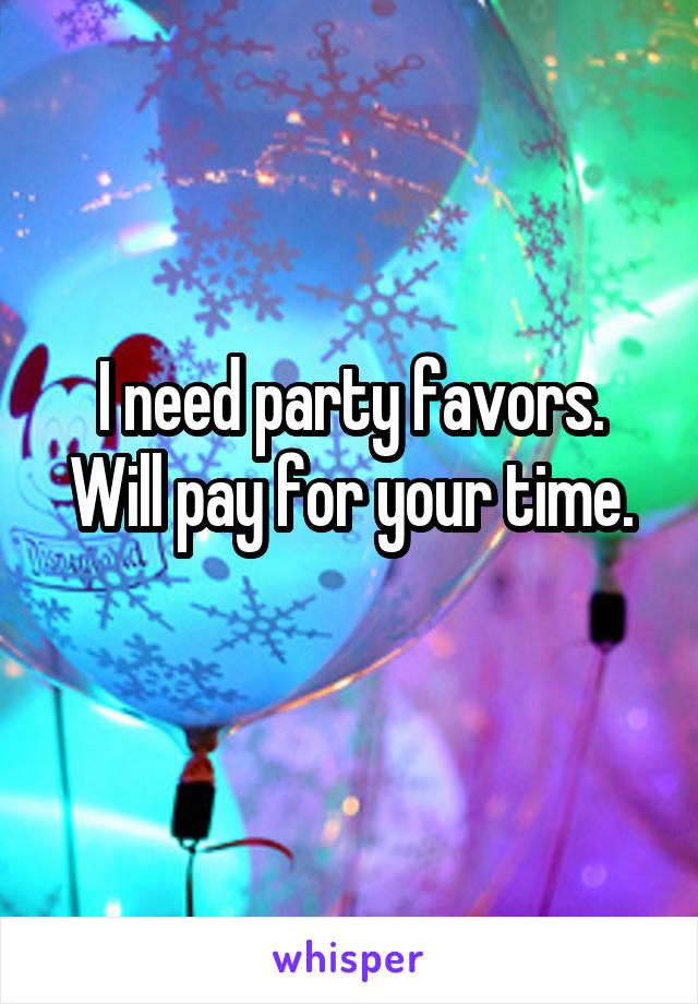 I need party favors. Will pay for your time.