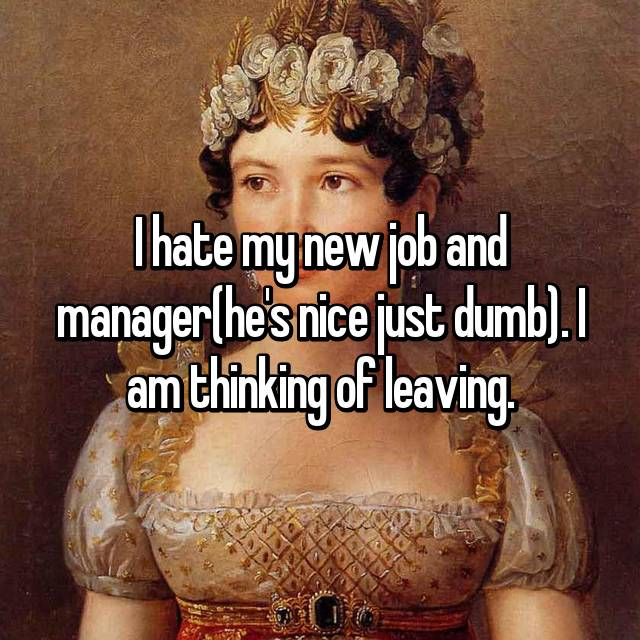 I hate my new job and manager(he's nice just dumb). I am thinking of leaving.