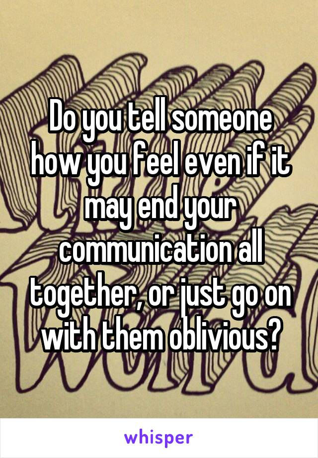 Do you tell someone how you feel even if it may end your communication all together, or just go on with them oblivious?