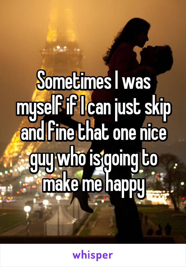 Sometimes I was myself if I can just skip and fine that one nice guy who is going to make me happy