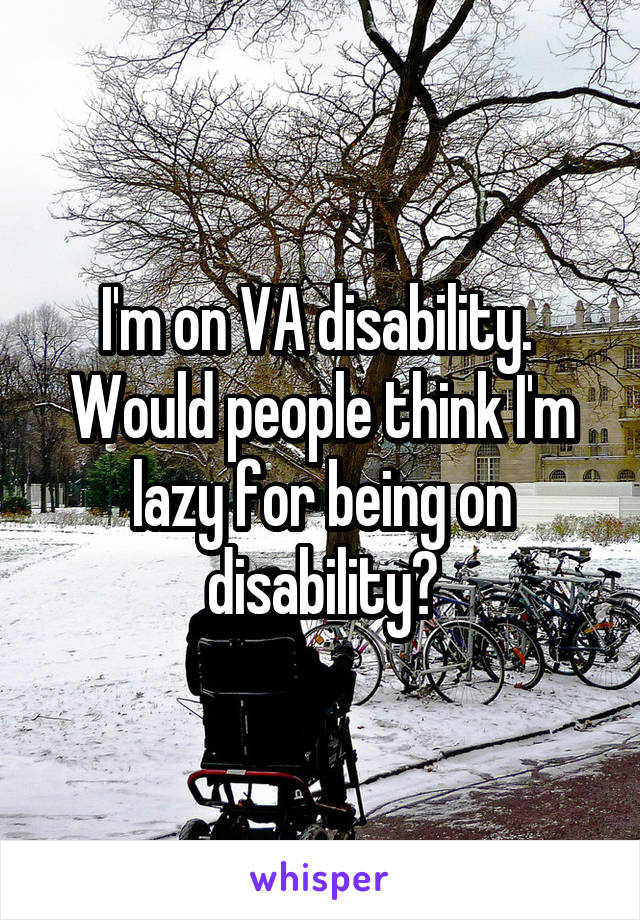 I'm on VA disability.  Would people think I'm lazy for being on disability?