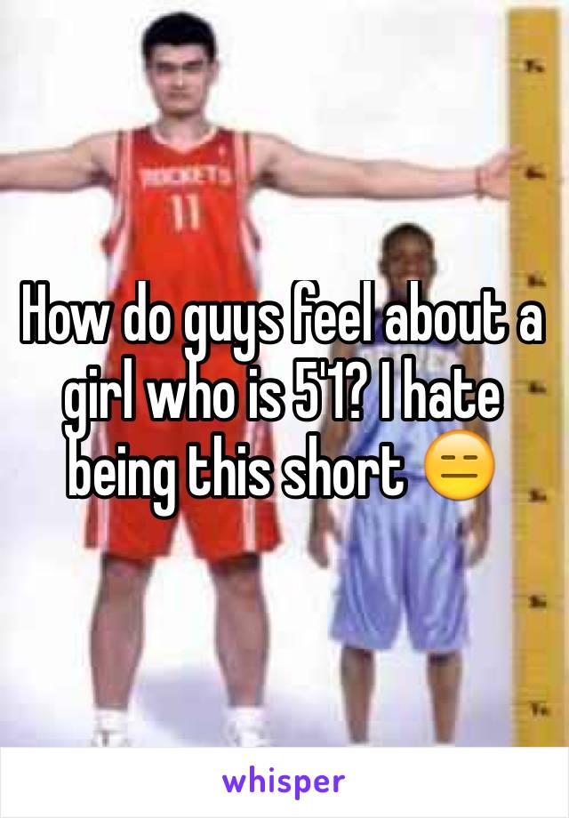 How do guys feel about a girl who is 5'1? I hate being this short 😑