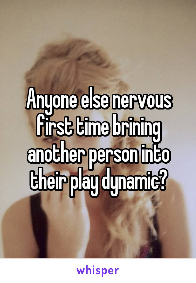 Anyone else nervous first time brining another person into their play dynamic?