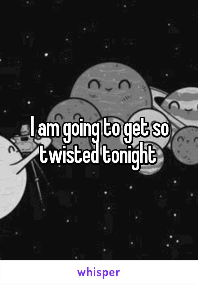 I am going to get so twisted tonight