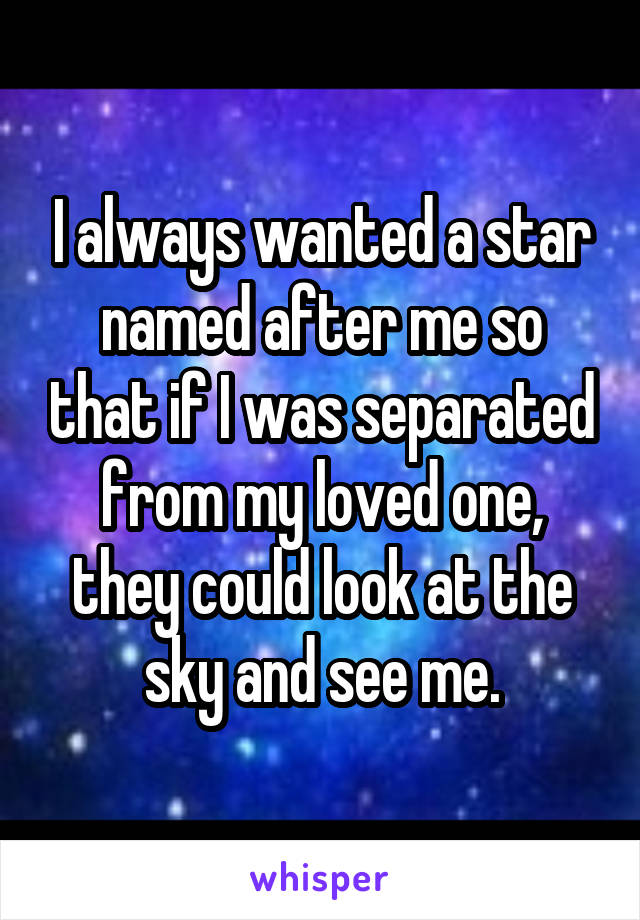 I always wanted a star named after me so that if I was separated from my loved one, they could look at the sky and see me.
