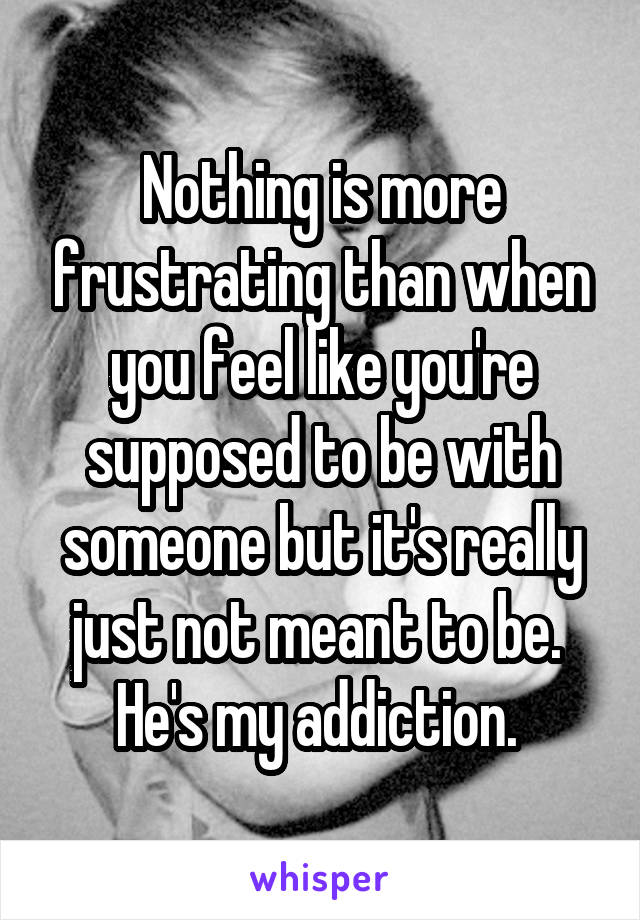 Nothing is more frustrating than when you feel like you're supposed to be with someone but it's really just not meant to be.  He's my addiction.