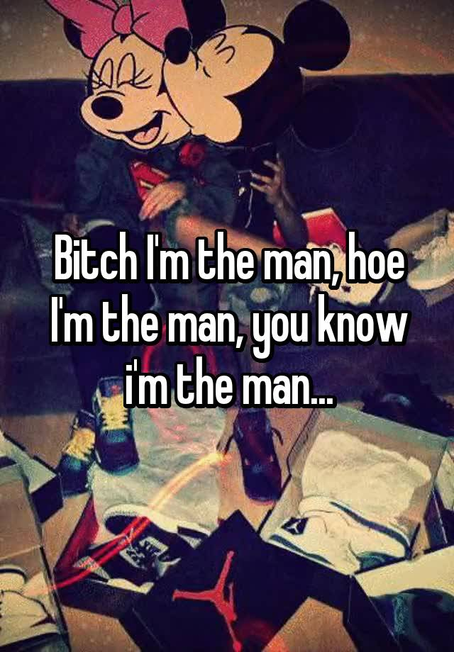 You know im the man hoe