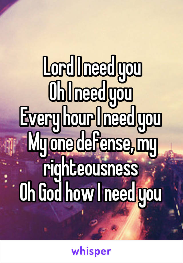 Lord I need you Oh I need you  Every hour I need you  My one defense, my righteousness  Oh God how I need you