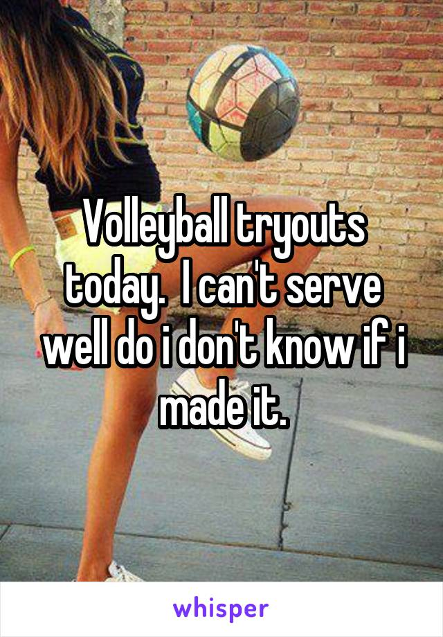 Volleyball tryouts today.  I can't serve well do i don't know if i made it.