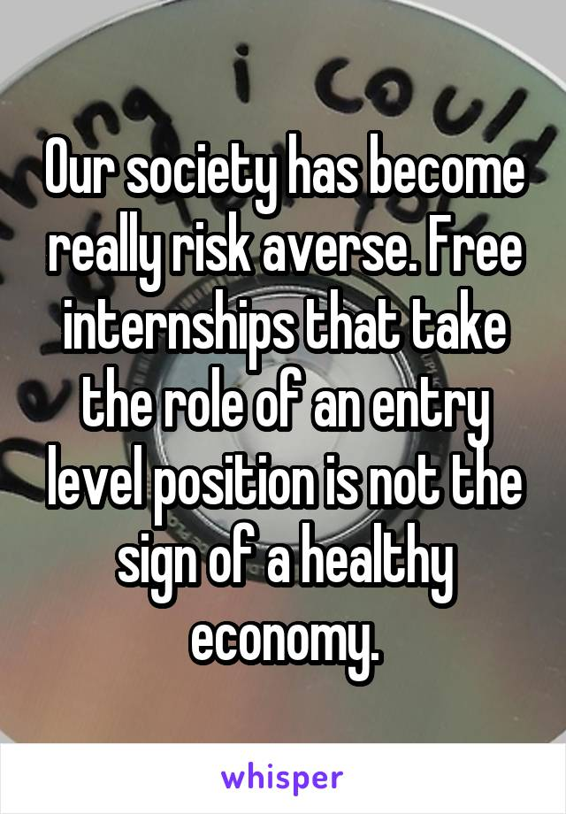 Our society has become really risk averse. Free internships that take the role of an entry level position is not the sign of a healthy economy.