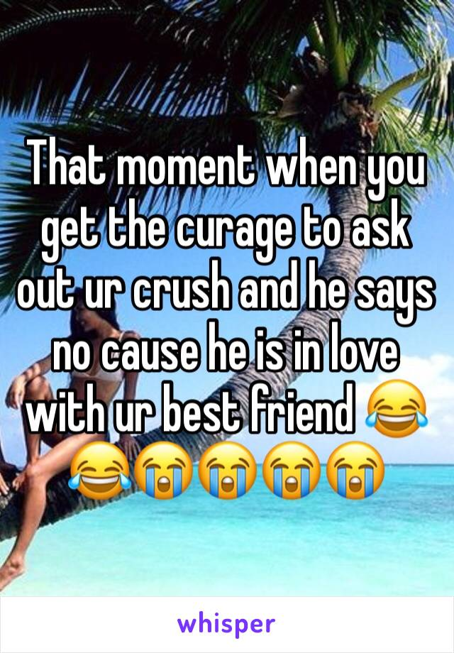That moment when you get the curage to ask out ur crush and he says no cause he is in love with ur best friend 😂😂😭😭😭😭