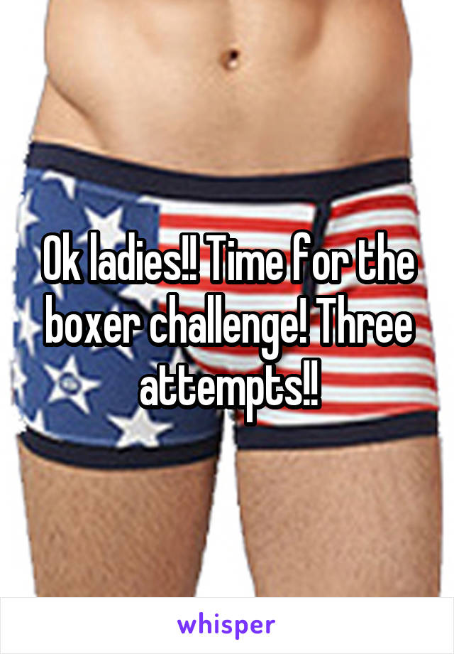 Ok ladies!! Time for the boxer challenge! Three attempts!!