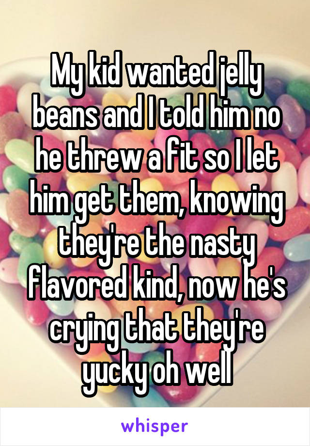My kid wanted jelly beans and I told him no he threw a fit so I let him get them, knowing they're the nasty flavored kind, now he's crying that they're yucky oh well