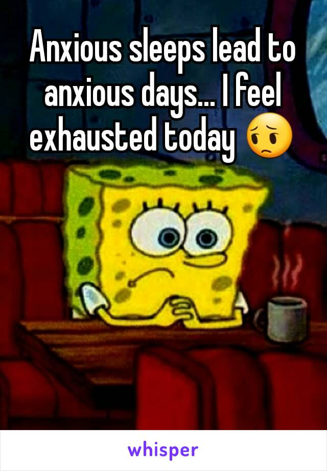 Anxious sleeps lead to anxious days... I feel exhausted today 😔