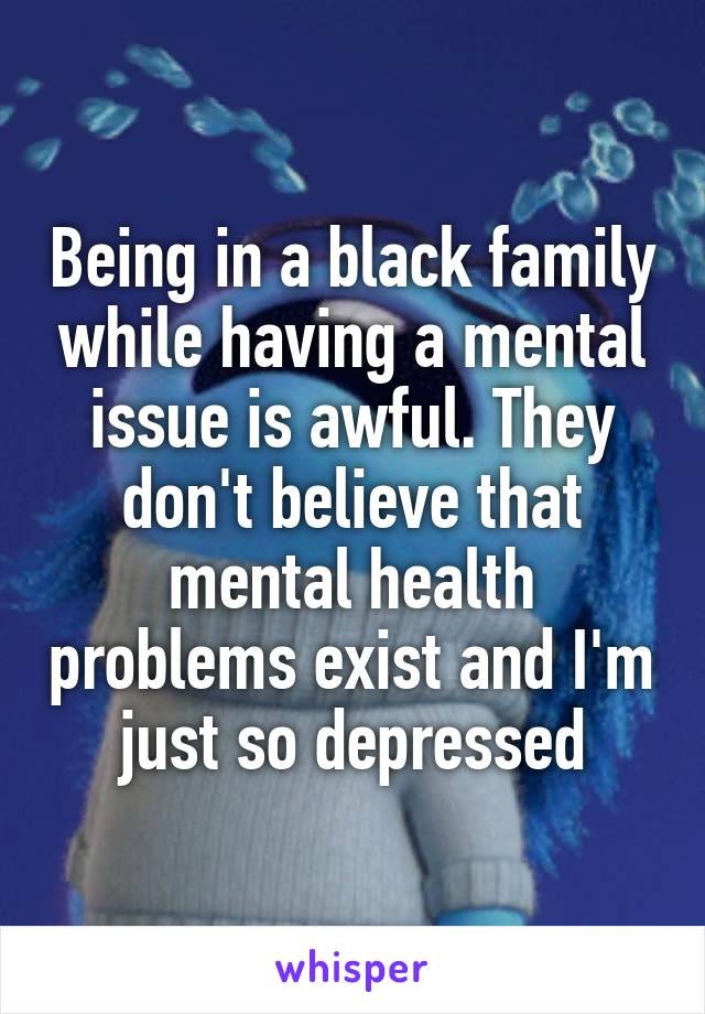 Being in a black family while having a mental issue is awful. They don't believe that mental health problems exist and I'm just so depressed