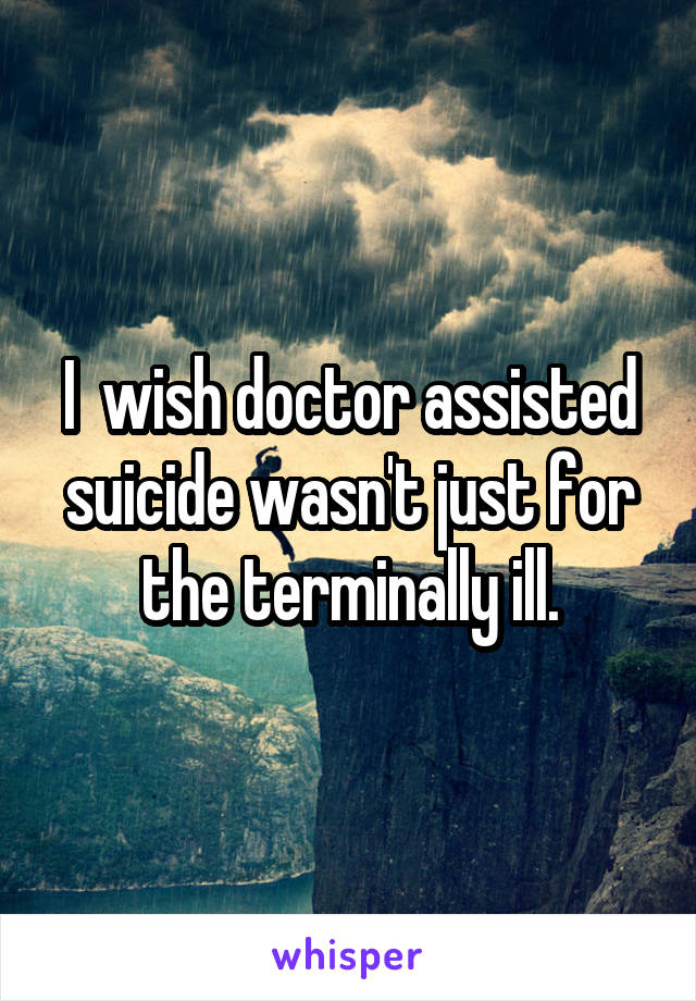 I  wish doctor assisted suicide wasn't just for the terminally ill.