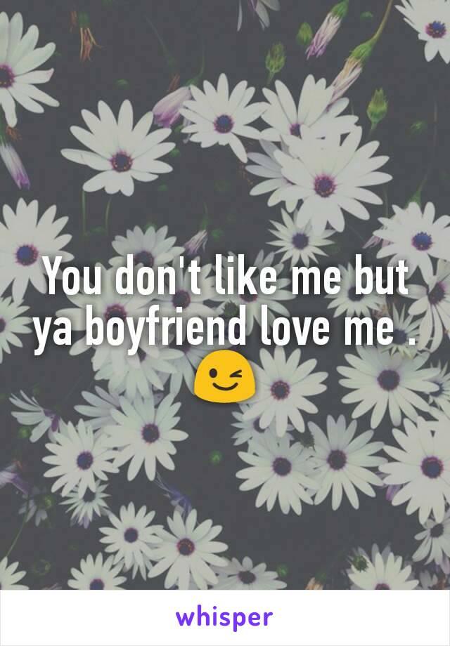 You don't like me but ya boyfriend love me .😉