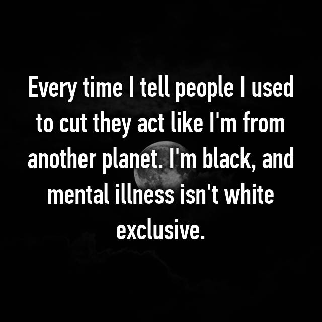 Every time I tell people I used to cut they act like I'm from another planet. I'm black, and mental illness isn't white exclusive.
