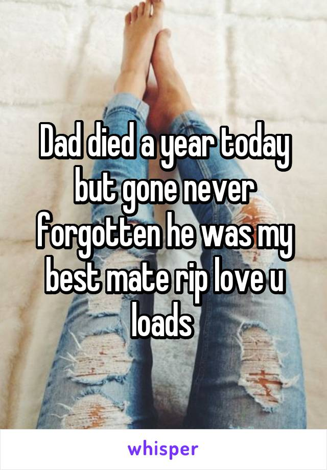Dad died a year today but gone never forgotten he was my best mate rip love u loads