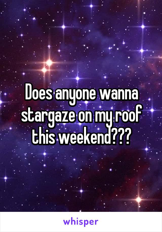 Does anyone wanna stargaze on my roof this weekend???