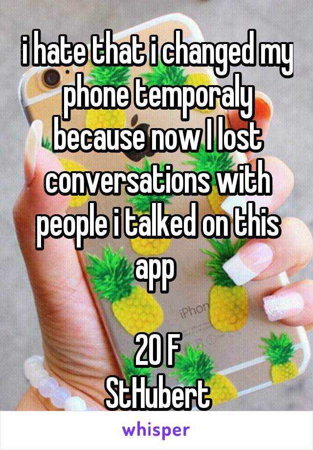i hate that i changed my phone temporaly because now I lost conversations with people i talked on this app   20 F StHubert