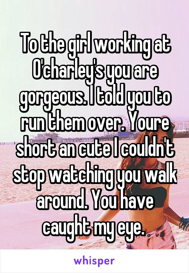 To the girl working at O'charley's you are gorgeous. I told you to run them over. Youre short an cute I couldn't stop watching you walk around. You have caught my eye.