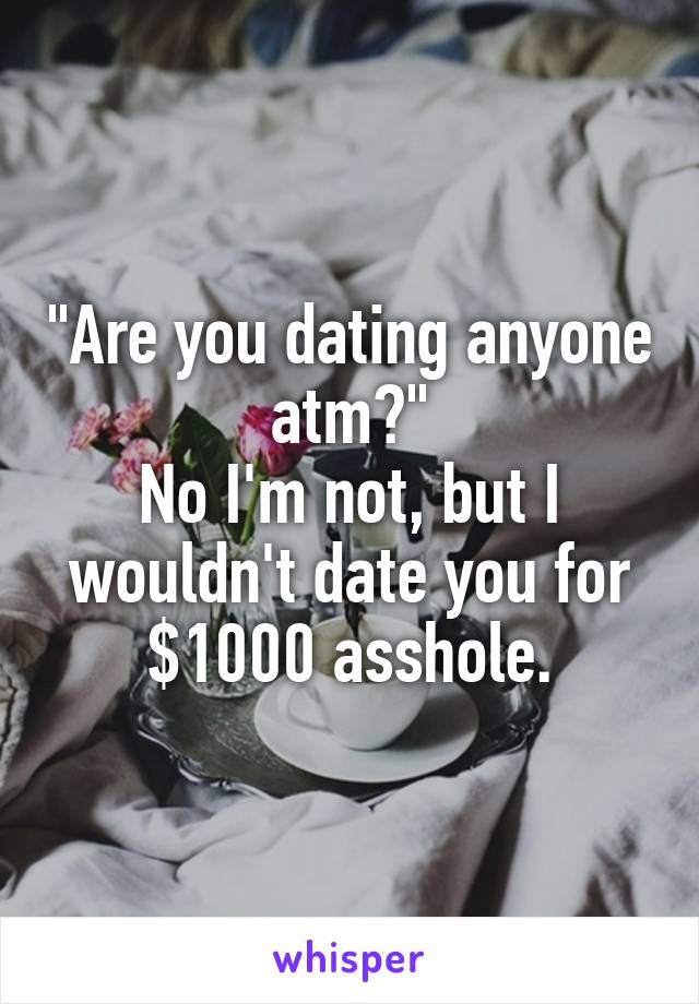 """""""Are you dating anyone atm?"""" No I'm not, but I wouldn't date you for $1000 asshole."""