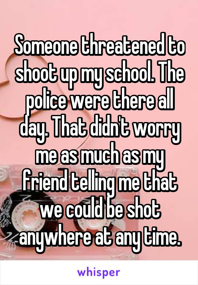 Someone threatened to shoot up my school. The police were there all day. That didn't worry me as much as my friend telling me that we could be shot anywhere at any time.