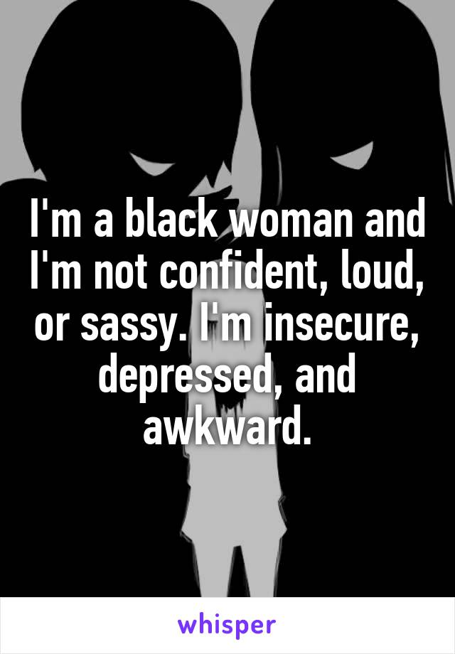 I'm a black woman and I'm not confident, loud, or sassy. I'm insecure, depressed, and awkward.