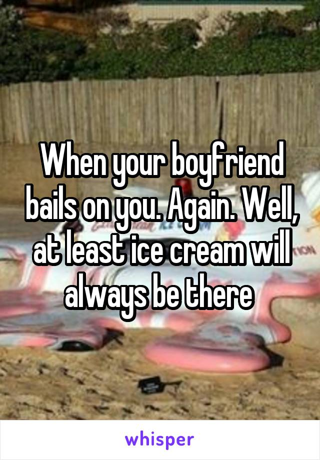 When your boyfriend bails on you. Again. Well, at least ice cream will always be there